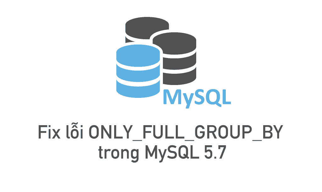 Fix lỗi ONLY_FULL_GROUP_BY trong MySQL 5.7 9